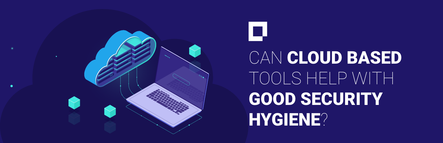 Can Cloud Based Tools Help with Good Security Hygiene?